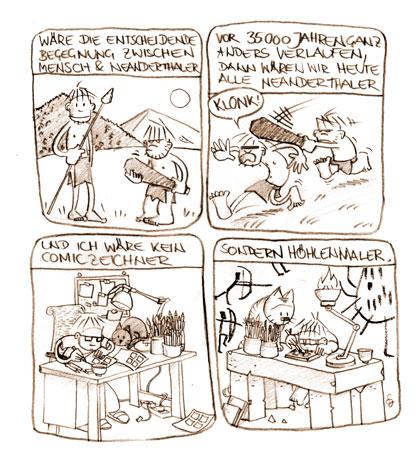 Wäre die entscheidende Begegnung zwischen Mensch und Neanderthaler vor 35000 Jahren ganz anders verlaufen, dann wären wir heute alle Neanderthaler – und ich wäre kein Comiczeichner sondern Höhlenmaler.